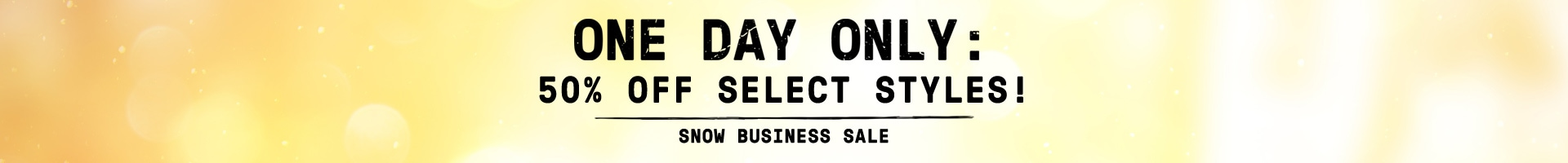 One day only. 50% off select styles! Snow business sale.