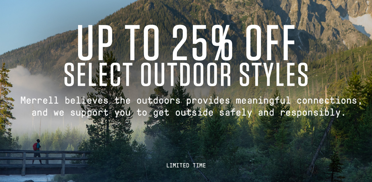 UP TO 25% off select outdoor styles |  Merrell believes the outdoors provides meaningful connections, and we support you to get outside safely and responsibly.
