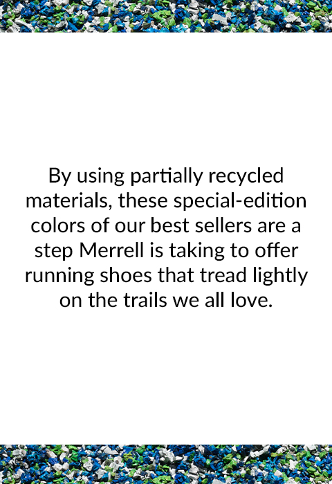 By using partially recycled materials, these special-edition colors of our best sellers are a step Merrell is taking to offer running shoes that tread lightly on the trails we all love.