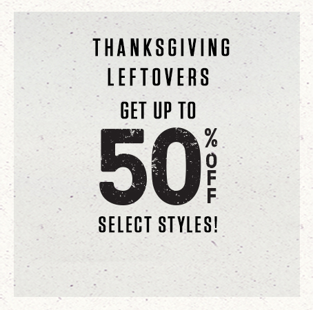 Thanksgiving leftovers. Get up to 50% off select styles!